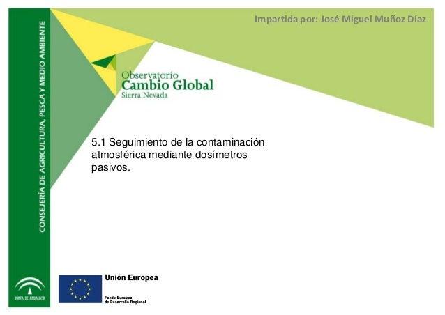 Impartida por: José Miguel Muñoz Díaz5.1 Seguimiento de la contaminaciónatmosférica mediante dosímetrospasivos.