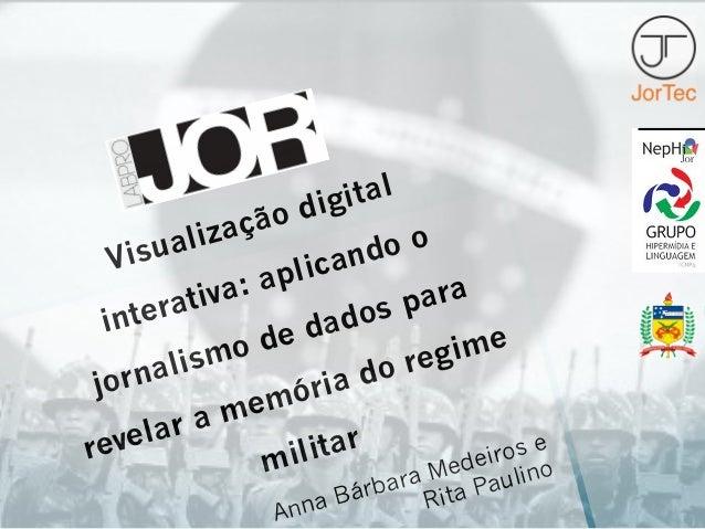 Visualização digital interativa: aplicando o jornalismo de dados para revelar a memória do regime militar Anna Bárbara Med...