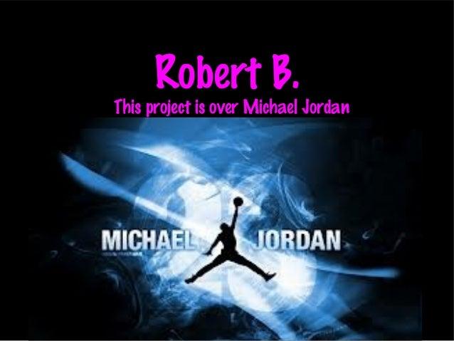 Robert B.This project is over Michael Jordan