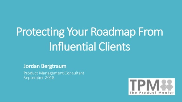 Protecting Your Roadmap From Influential Clients Jordan Bergtraum Product Management Consultant September 2018
