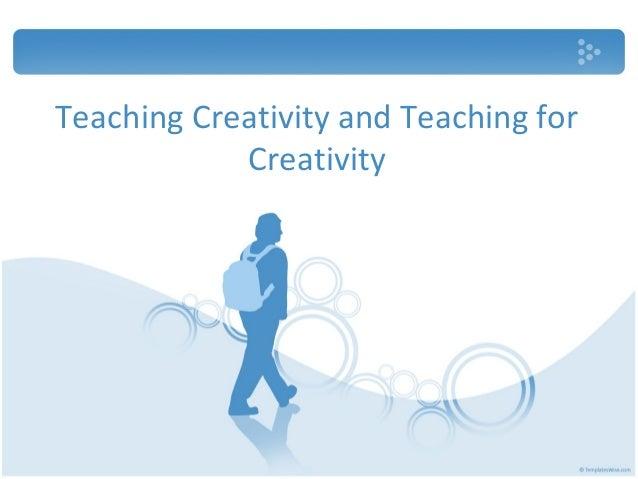 Teaching Creativity and Teaching for            Creativity