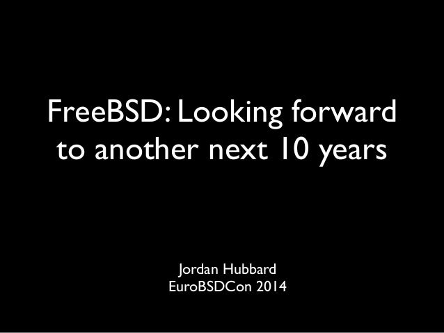 FreeBSD: Looking forward to another next 10 years Jordan Hubbard  EuroBSDCon 2014