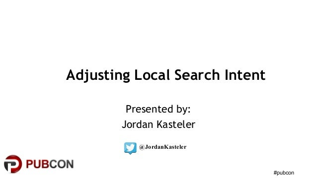 #pubcon Adjusting Local Search Intent Presented by: Jordan Kasteler @JordanKasteler