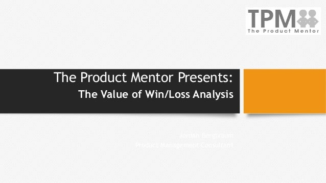 The Product Mentor Presents: The Value of Win/Loss Analysis Jordan Bergtraum Product Management Consultant
