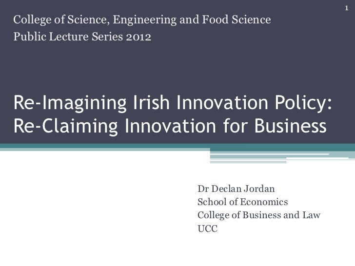1College of Science, Engineering and Food SciencePublic Lecture Series 2012Re-Imagining Irish Innovation Policy:Re-Claimin...