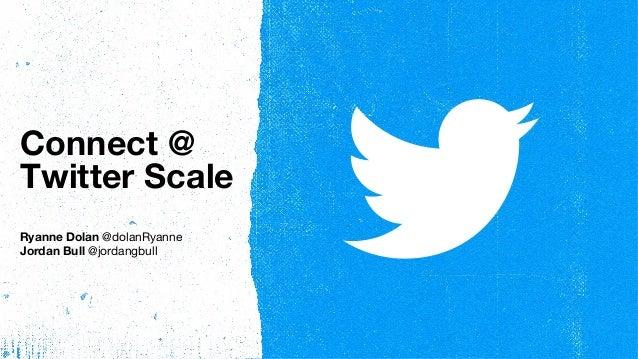 Connect @ Twitter Scale Ryanne Dolan @dolanRyanne Jordan Bull @jordangbull