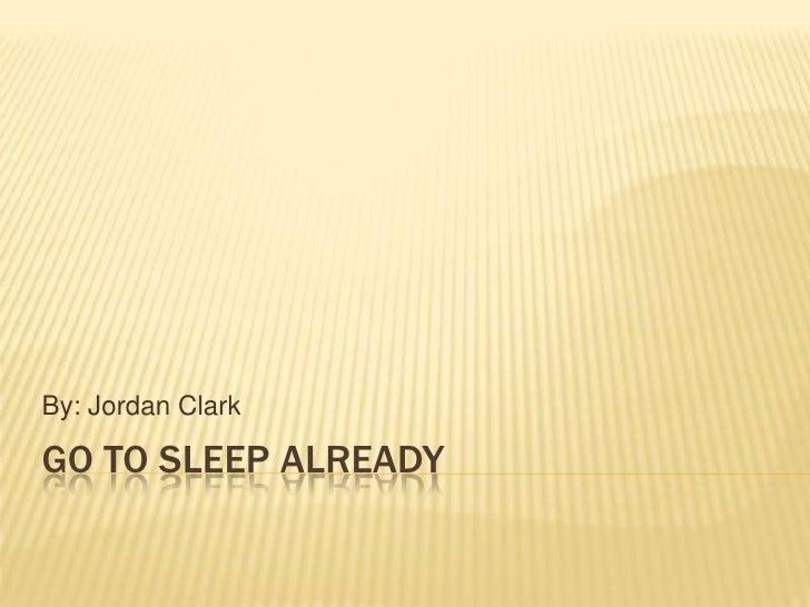GO to sleep already<br />By: Jordan Clark<br />