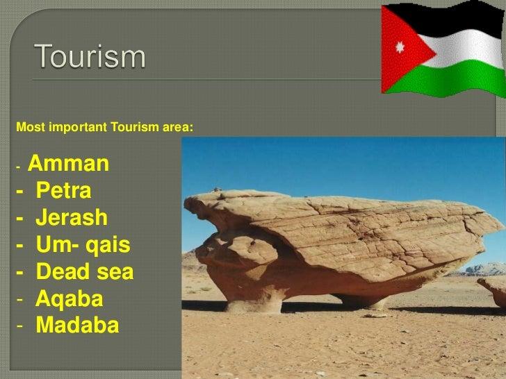 Most important Tourism area:-Amman- Petra- Jerash- Um- qais- Dead sea- Aqaba- Madaba
