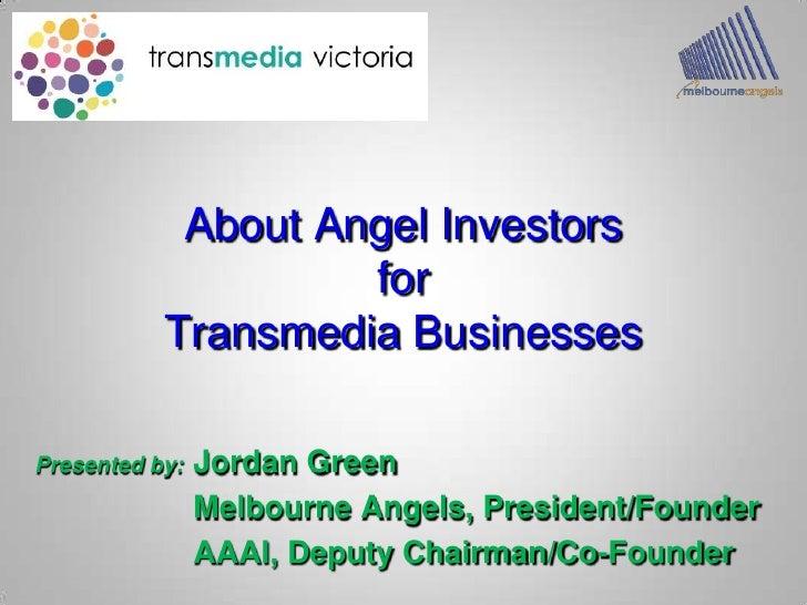 About Angel InvestorsforTransmedia Businesses<br />Presented by:Jordan Green<br />Melbourne Angels, President/Founder<br...