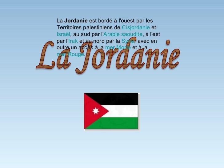La  Jordanie  est bordé à l'ouest par les Territoires palestiniens de  Cisjordanie  et  Israël , au sud par l' Arabie saou...