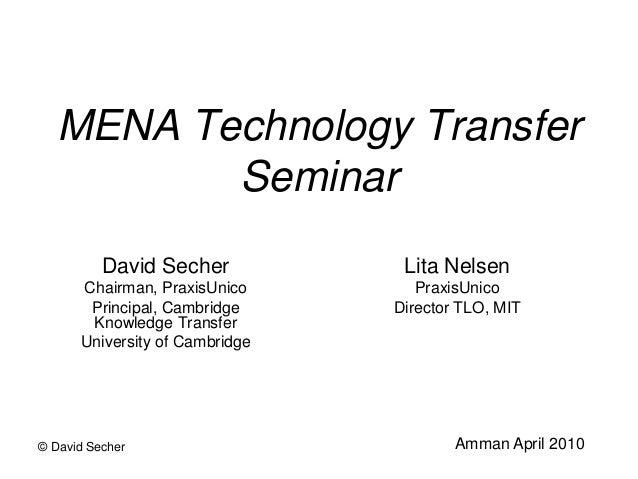 © David Secher MENA Technology Transfer Seminar David Secher Chairman, PraxisUnico Principal, Cambridge Knowledge Transfer...