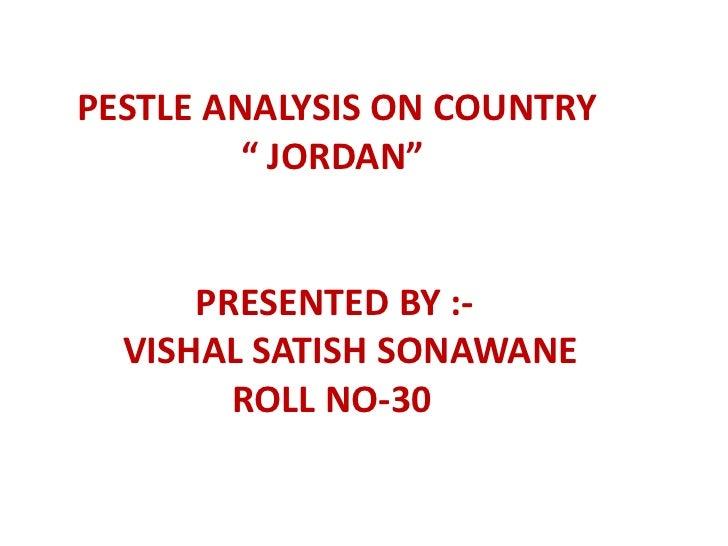 "PESTLE ANALYSIS ON COUNTRY         "" JORDAN""      PRESENTED BY :-  VISHAL SATISH SONAWANE        ROLL NO-30"