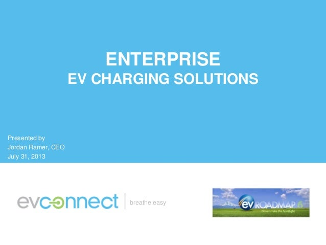 breathe easy ENTERPRISE EV CHARGING SOLUTIONS Presented by Jordan Ramer, CEO July 31, 2013
