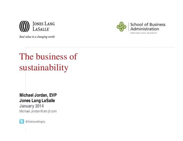The business of sustainability Michael Jordan, EVP Jones Lang LaSalle January 2014 Michael.Jordan@am.jll.com @thetravellin...