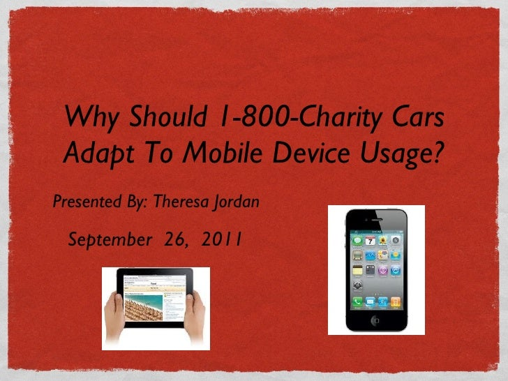 Why Should 1-800-Charity Cars Adapt To Mobile Device Usage? <ul><li>Presented By: Theresa Jordan </li></ul>September  26, ...