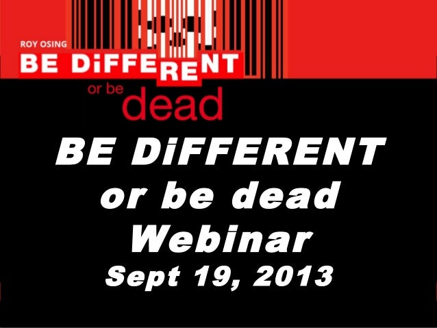 BE DiFFERENT or be dead Webinar Sept 19, 2013