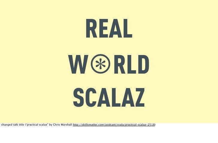 REAL                                                  W⊛RLD                                                  SCALAZchanged...