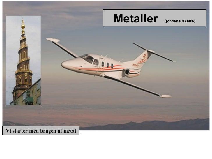 Metaller   (jordens skatte)Vi starter med brugen af metal