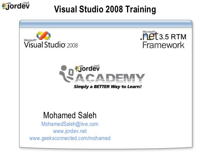 Visual Studio 2008 Training 3.5 RTM Mohamed Saleh [email_address] www.jordev.net www.geeksconnected.com/mohamed