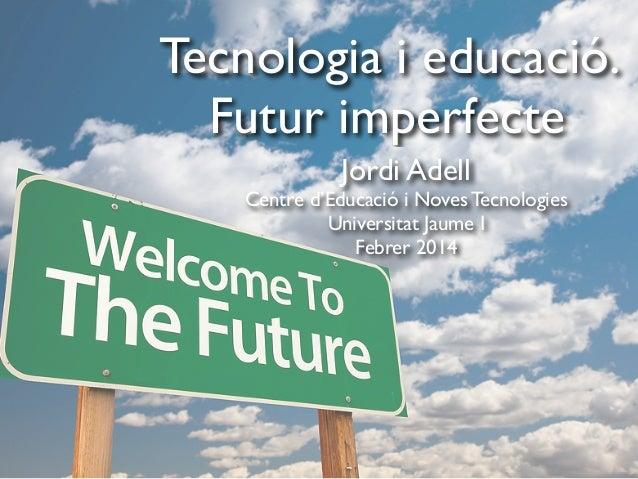 Tecnologia i educació. Futur imperfecte Jordi Adell Centre d'Educació i Noves Tecnologies Universitat Jaume I Febrer 2014