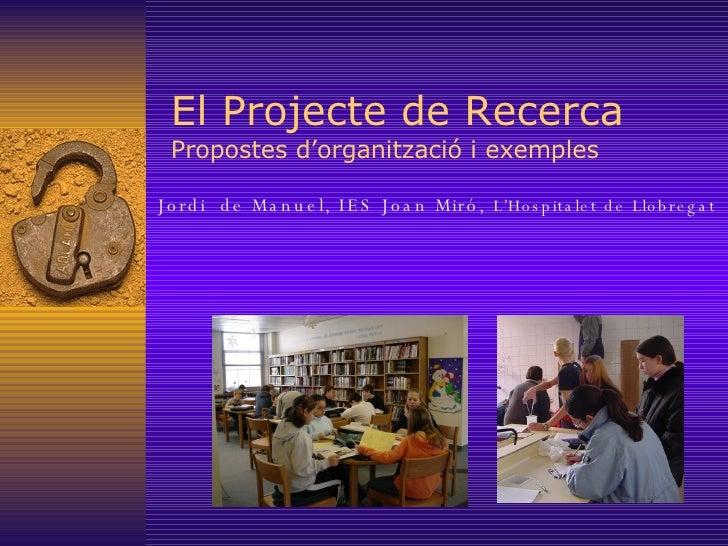 El Projecte de Recerca Propostes d'organització i exemples Jordi  de Manuel, IES Joan Miró,  L'Hospitalet de Llobregat