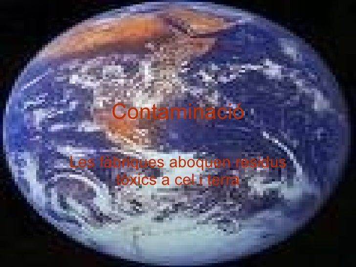 Contaminació Les fàbriques aboquen residus tòxics a cel i terra