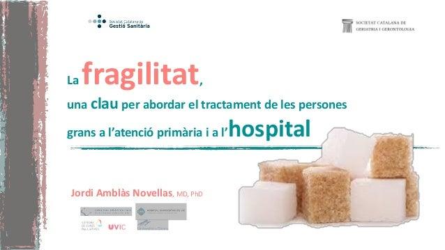 La fragilitat, una clau per abordar el tractament de les persones grans a l'atenció primària i a l'hospital Jordi Amblàs N...
