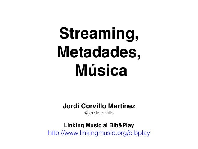 Streaming, Metadades, Música Jordi Corvillo Martínez @jordicorvillo Linking Music al Bib&Play http://www.linkingmusic.org/...