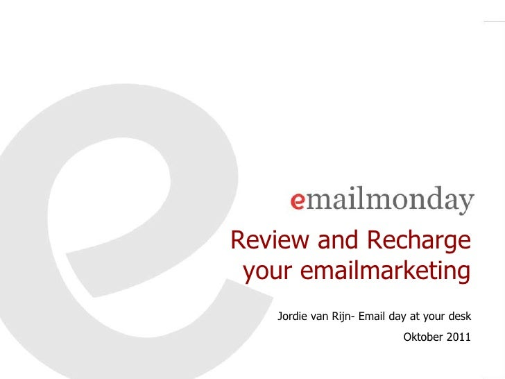 Review and Recharge your emailmarketing   Jordie van Rijn- Email day at your desk                            Oktober 2011