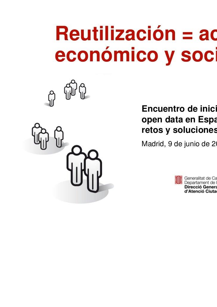 Reutilización = activo    económico y social             Encuentro de iniciativas             open data en España:        ...