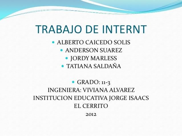 TRABAJO DE INTERNT      ALBERTO CAICEDO SOLIS         ANDERSON SUAREZ           JORDY MARLESS         TATIANA SALDAÑA ...