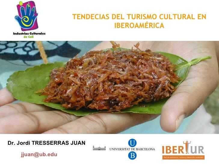 TENDECIAS DEL TURISMO CULTURAL EN IBEROAMÉRICA Dr. Jordi TRESSERRAS JUAN [email_address]