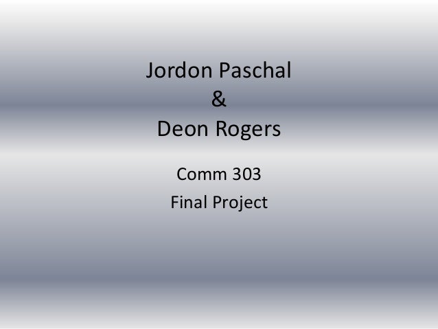 Jordon Paschal      & Deon Rogers   Comm 303  Final Project
