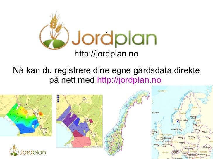 . http://jordplan.no Nå kan du registrere dine egne gårdsdata direkte på nett med  http://jordplan.no