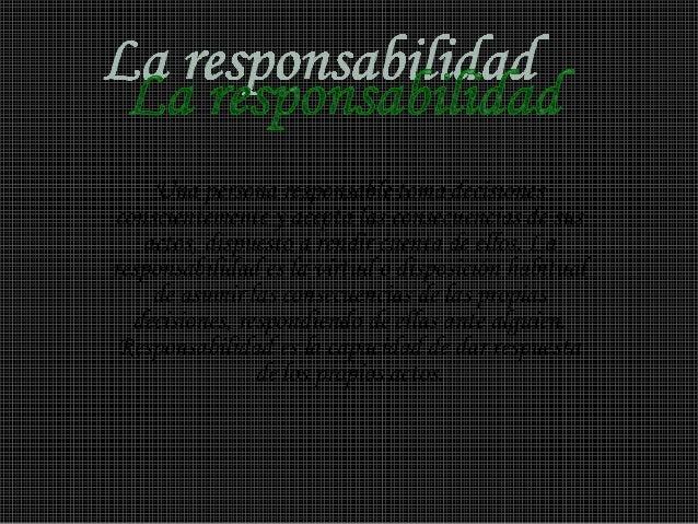 Una persona responsable toma decisiones conscientemente y acepta las consecuencias de sus actos, dispuesto a rendir cuenta...