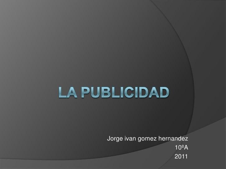 LA PUBLICIDAD<br />Jorge ivangomezhernandez<br />10ºA<br />2011<br />