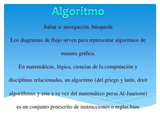 Saltar a: navegación, búsqueda Los diagramas de flujo sirven para representar algoritmos de manera gráfica. En matemáticas...