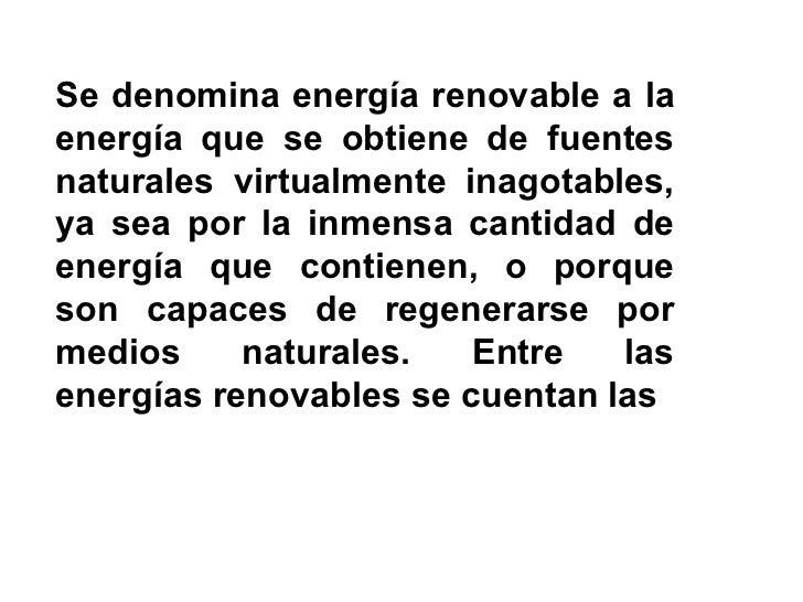 Se denomina energía renovable a la energía que se obtiene de fuentes naturales virtualmente inagotables, ya sea por la inm...
