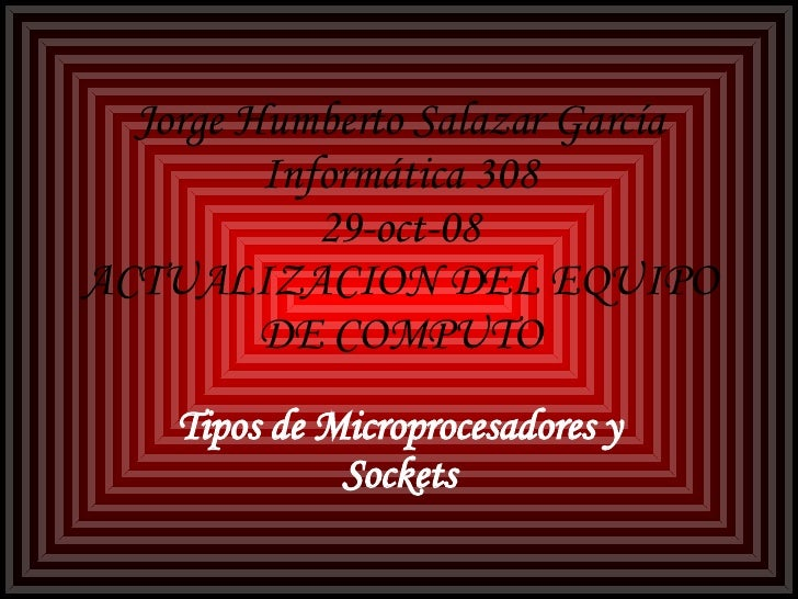 Jorge Humberto Salazar García Informática 308 29-oct-08 ACTUALIZACION DEL EQUIPO DE COMPUTO Tipos de Microprocesadores y S...