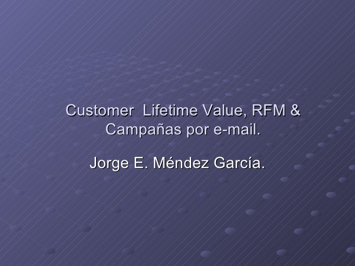 Customer  Lifetime Value, RFM & Campañas por e-mail. Jorge E. Méndez García.
