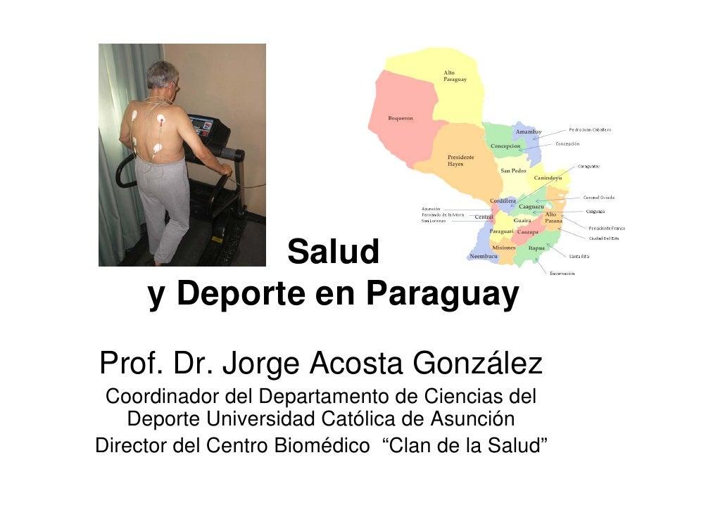 Salud      y Deporte en Paraguay  Prof. Dr. Jorge Acosta González  Coordinador del Departamento de Ciencias del    Deporte...