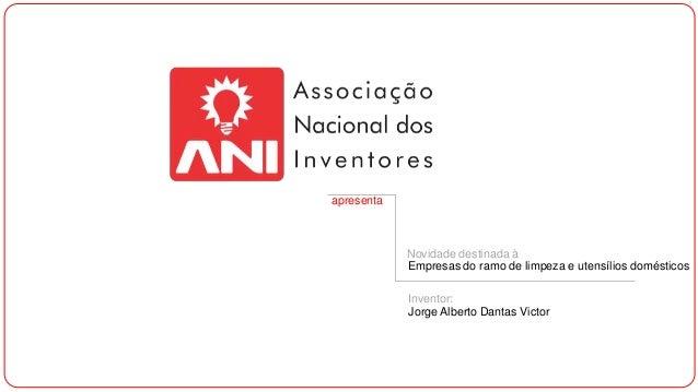 apresenta  Novidade destinada à Empresas do ramo de limpeza e utensílios domésticos Inventor: Jorge Alberto Dantas Victor