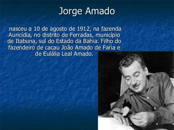 Jorge Amado nasceu a 10 de agosto de 1912, na fazenda Auricídia, no distrito de Ferradas, município de Itabuna, sul do Est...