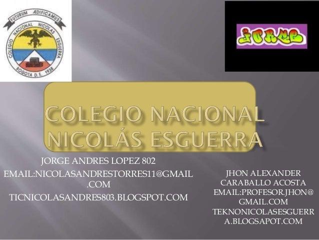 JORGE ANDRES LOPEZ 802 EMAIL:NICOLASANDRESTORRES11@GMAIL .COM TICNICOLASANDRES803.BLOGSPOT.COM JHON ALEXANDER CARABALLO AC...