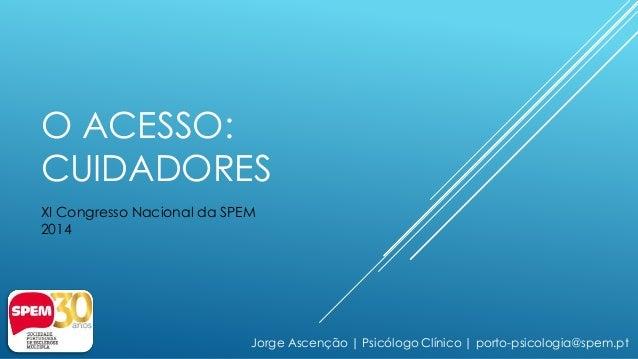 O ACESSO:  CUIDADORES  XI Congresso Nacional da SPEM  2014  Jorge Ascenção | Psicólogo Clínico | porto-psicologia@spem.pt