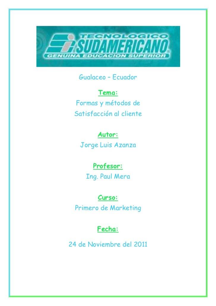 Gualaceo – Ecuador         Tema:  Formas y métodos de Satisfacción al cliente        Autor:   Jorge Luis Azanza       Prof...