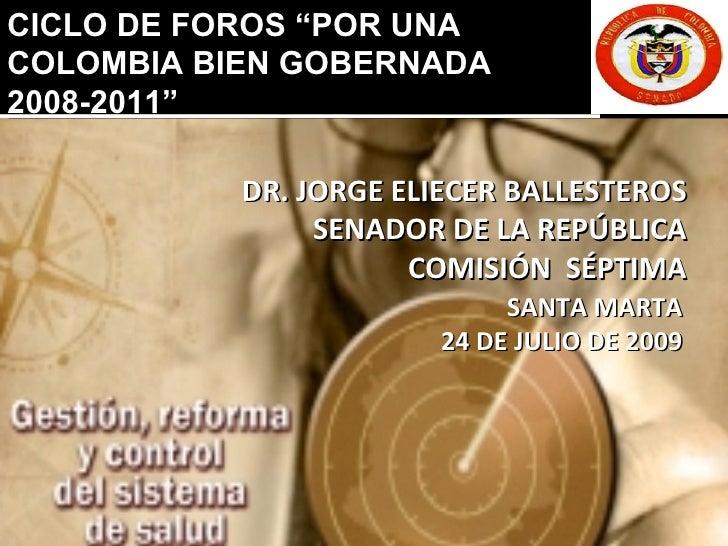 """DR. JORGE ELIECER BALLESTEROS SENADOR DE LA REPÚBLICA COMISIÓN  SÉPTIMA SANTA MARTA 24 DE JULIO DE 2009 CICLO DE FOROS """"PO..."""