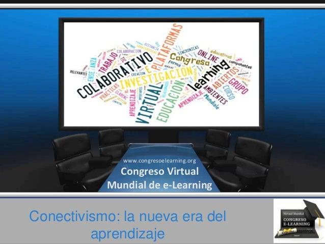 Conectivismo: la nueva era del aprendizaje www.congresoelearning.org Congreso Virtual Mundial de e-Learning