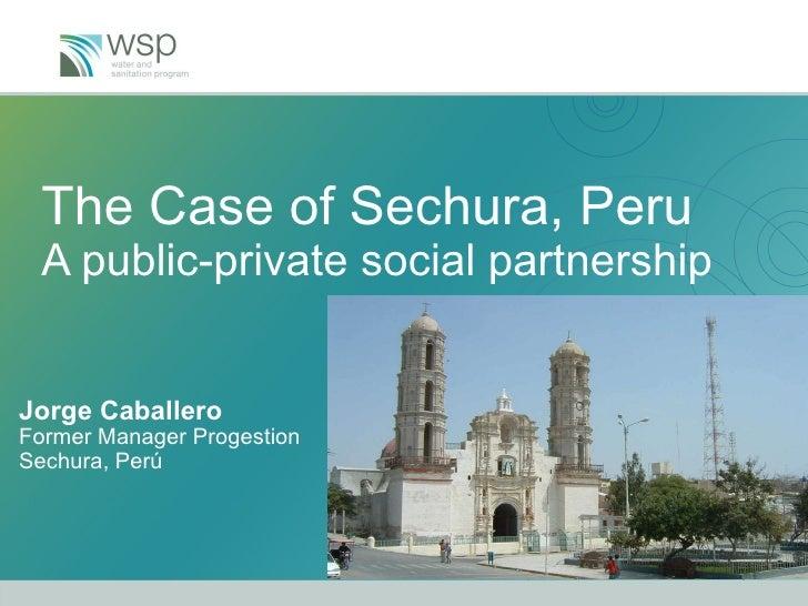 The Case of Sechura, Peru A public-private social partnership Jorge Caballero Former Manager Progestion  Sechura, Perú