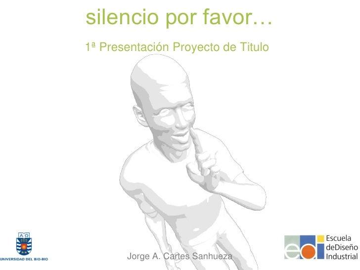 silencio por favor… 1ª Presentación Proyecto de Titulo            Jorge A. Cartes Sanhueza